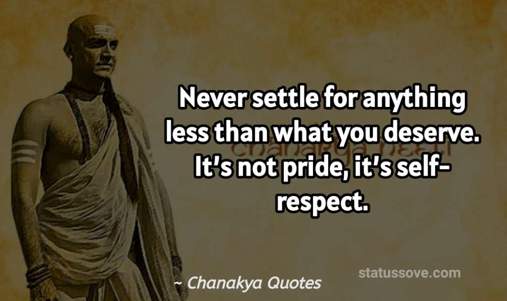 Never settle for anything less than what you deserve. It's not pride, it's self-respect