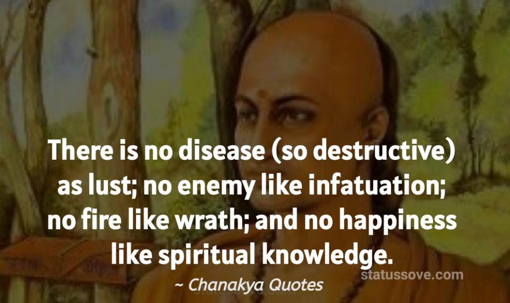 There is no disease (so destructive) as lust; no enemy like infatuation; no fire like wrath; and no happiness like spiritual knowledge.