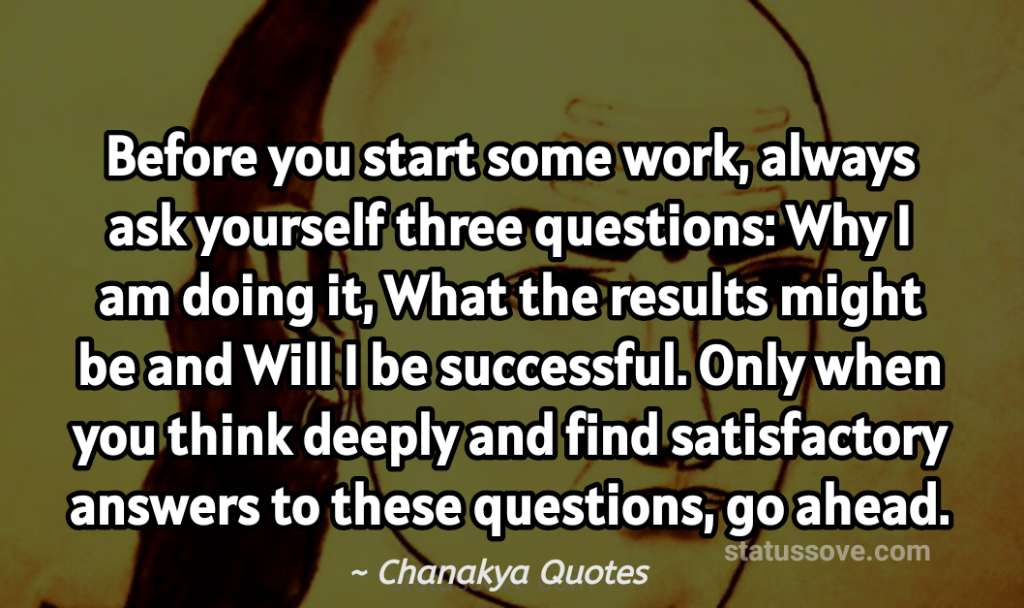 Before you start some work, always ask yourself three questions: Why I am doing it, What the results might be and Will I be successful. Only when you think deeply and find satisfactory answers to these questions, go ahead.