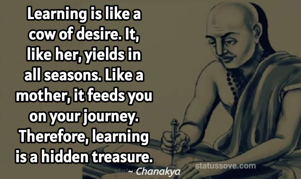 Learning is like a cow of desire. It, like her, yields in all seasons. Like a mother, it feeds you on your journey. Therefore, learning is a hidden treasure