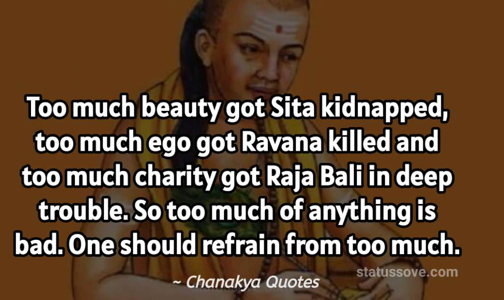 Too much beauty got Sita kidnapped, too much ego got Ravana killed and too much charity got Raja Bali in deep trouble. So too much of anything is bad. One should refrain from too much.