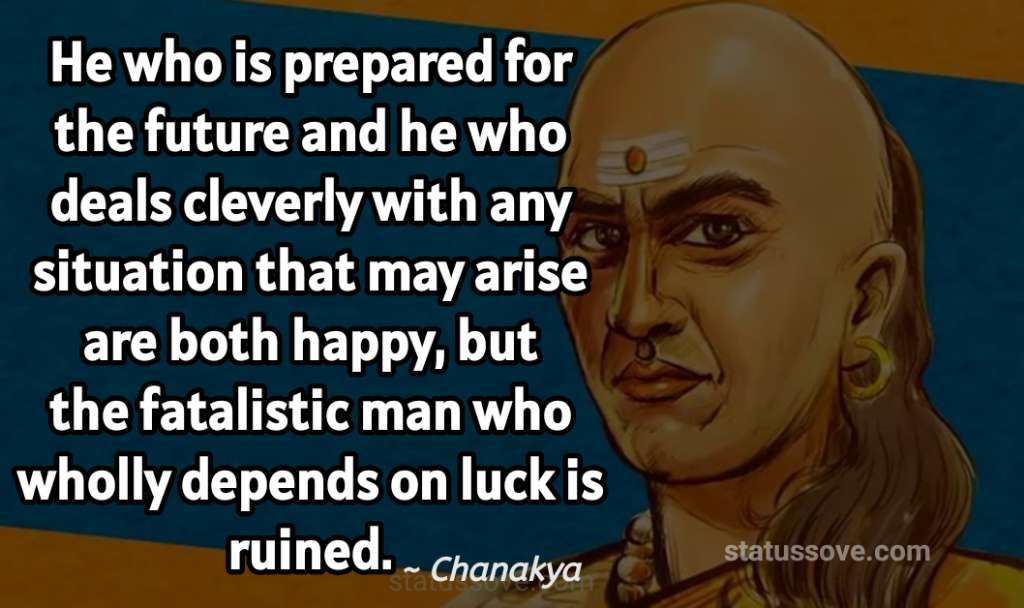He who is prepared for the future and he who deals cleverly with any situation that may arise are both happy, but the fatalistic man who wholly depends on luck is ruined.