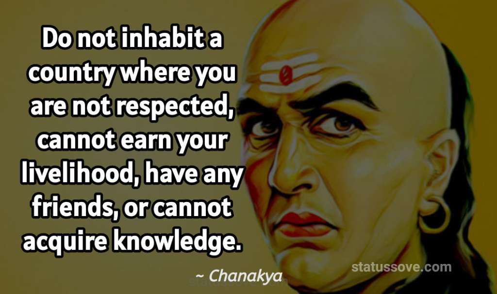 Do not inhabit a country where you are not respected, cannot earn your livelihood, have any friends, or cannot acquire knowledge