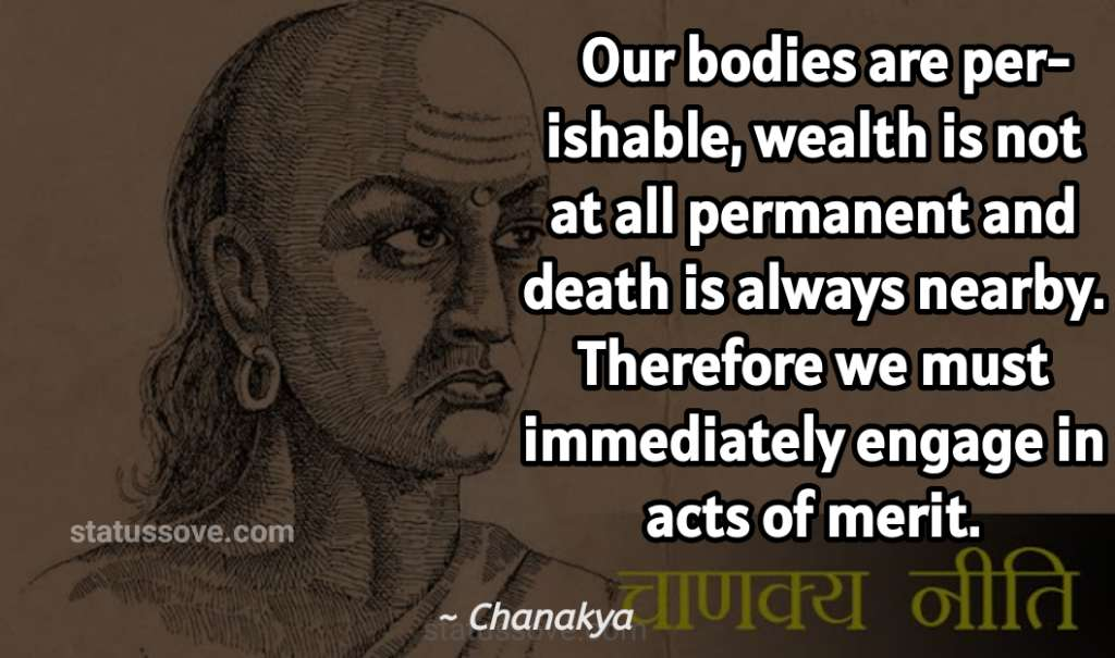 Our bodies are perishable, wealth is not at all permanent and death is always nearby. Therefore we must immediately engage in acts of merit.