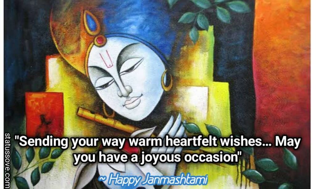 Sending your way warm heartfelt wishes… May you have a joyous occasion. ~ Happy Janmashtami