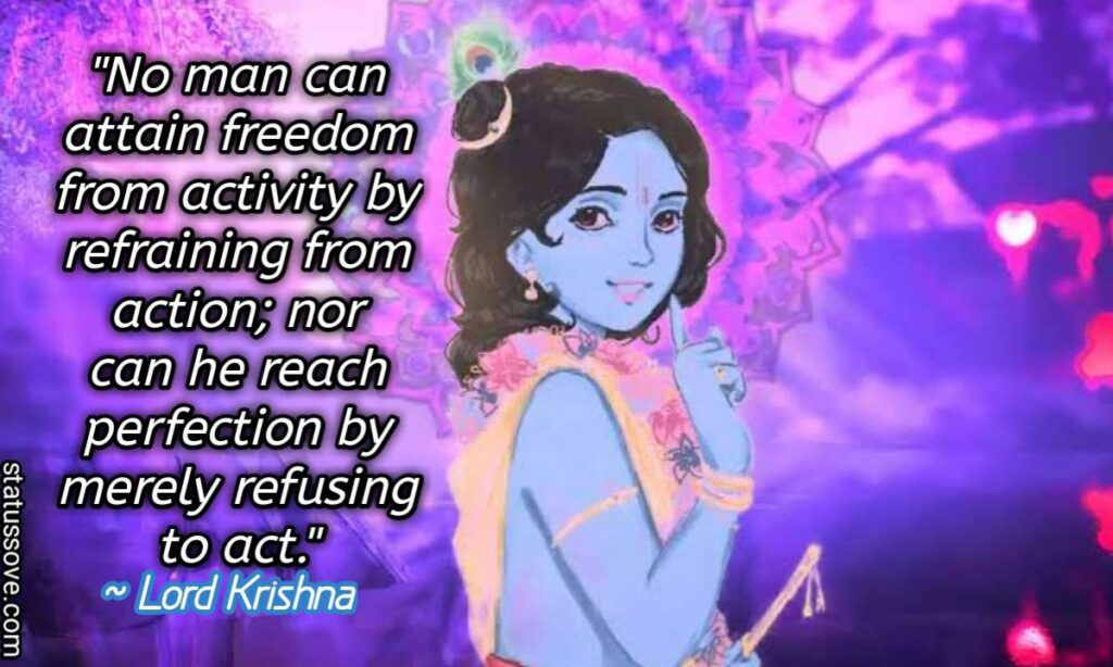 No man can attain freedom from activity by refraining from action; nor can he reach perfection by merely refusing to act