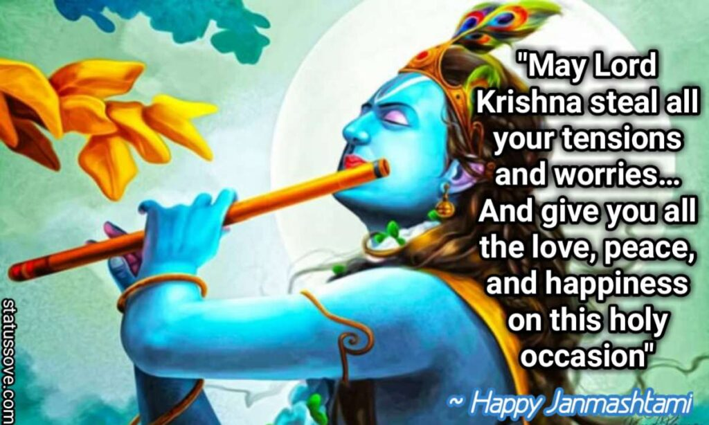 May Lord Krishna steal all your tensions and worries… And give you all the love, peace, and happiness on this holy occasion of Krishna Janmashtami.