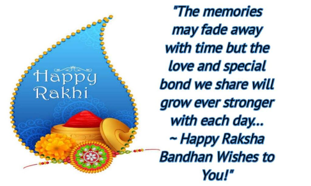 The memories may fade away with time but the love and special bond we share will grow ever stronger with each day… Happy Raksha Bandhan Wishes to You!