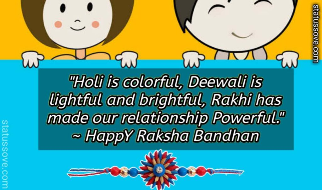 Holi is colorful, Deewali is lightful and brightful, Rakhi has made our relationship Powerful