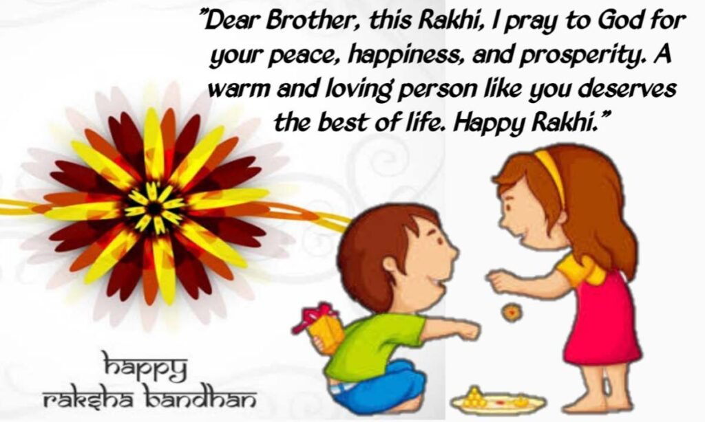 Dear Brother, on this Raksha Bandhan I wish to say that you are the best brother ever. Happy Raksha Bandhan