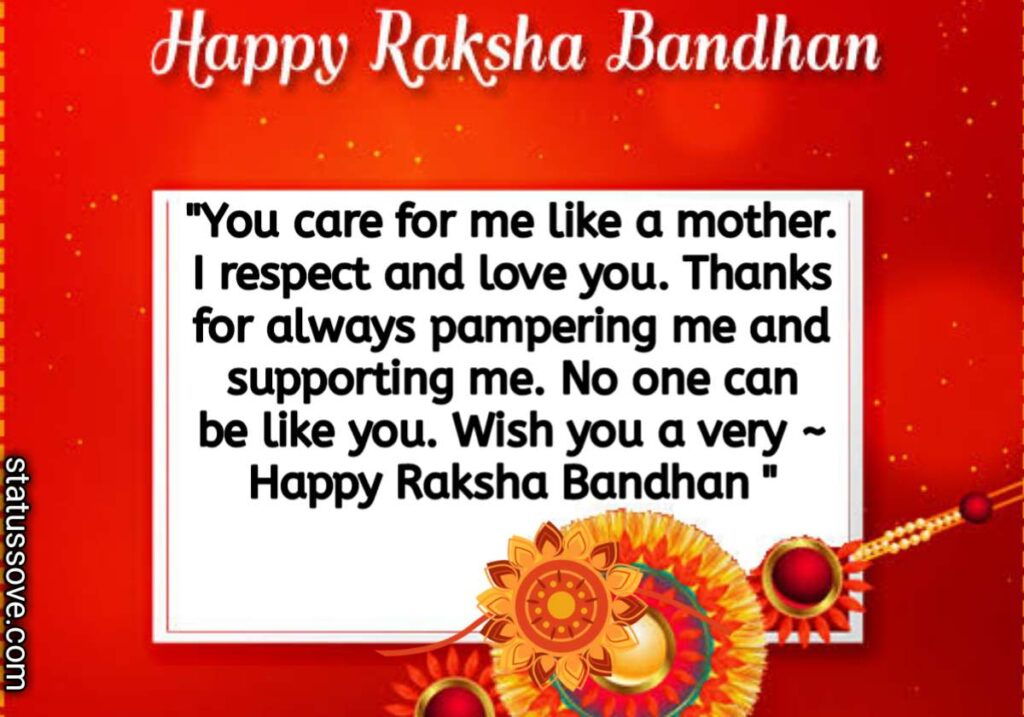 You care for me like a mother. I respect and love you. Thanks for always pampering me and supporting me. No one can be like you my darling sister. Wish you a very happy Raksha Bandhan dearest sister