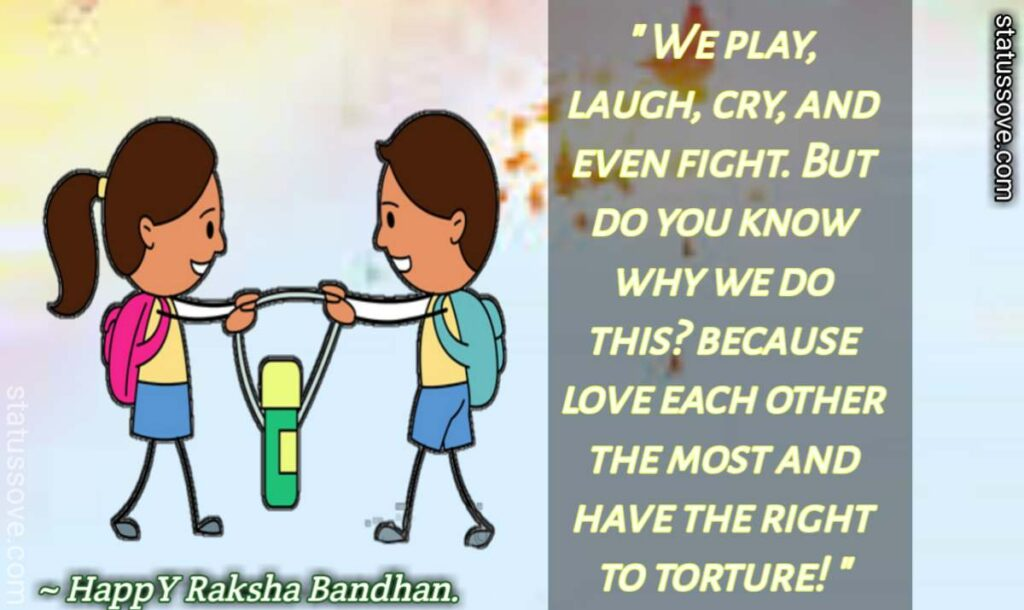 We play, laugh, cry, and even fight. But do you know why we do this? because love each other the most and have the right to torture! - Happy Raksha Bandhan.