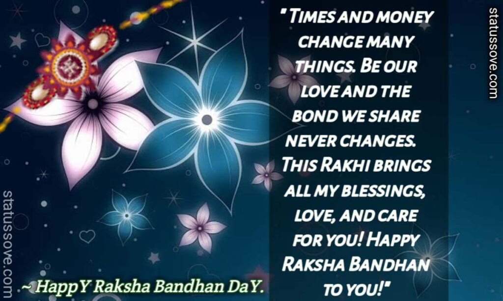Times and money change many things. Be our love and the bond we share never changes. This Rakhi brings all my blessings, love, and care for you