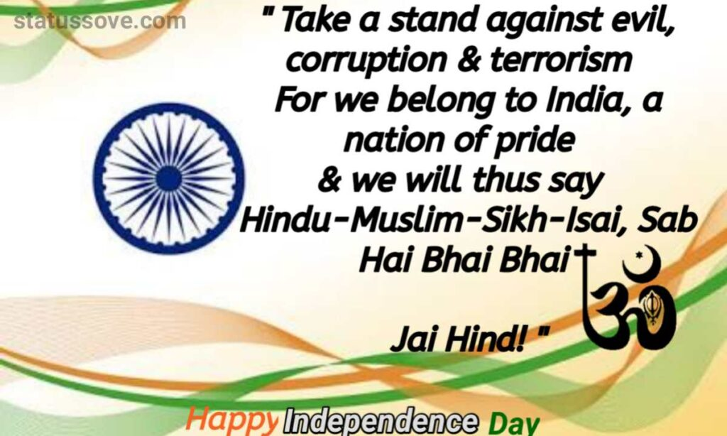Take a stand against evil, corruption & terrorism For we belong to India, a nation of pride & we will thus say Hindu-Muslim-Sikh-Isai, Sab Hai Bhai Bhai Jai Hind!