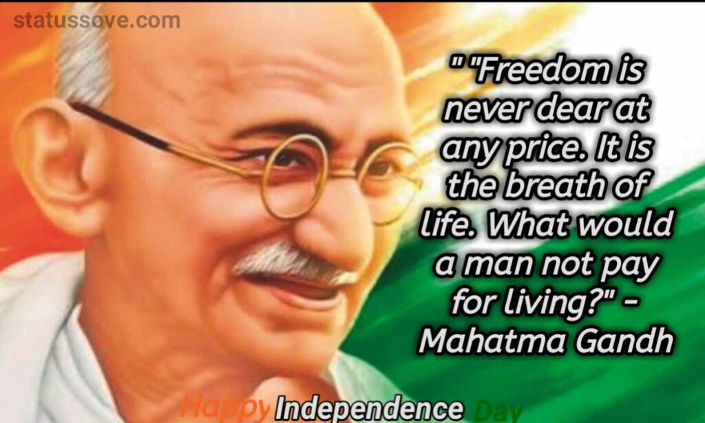 """Freedom is never dear at any price. It is the breath of life. What would a man not pay for living?"""" - Mahatma Gandhi"""
