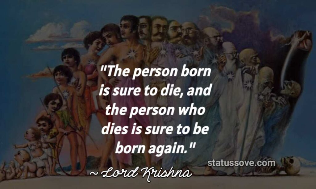 The person born is sure to die, and the person who dies is sure to be born again.
