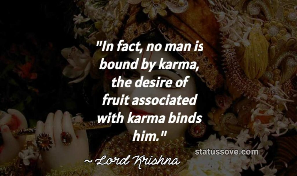 In fact, no man is bound by karma, the desire of fruit associated with karma binds him.