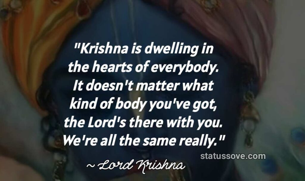 Krishna is dwelling in the hearts of everybody. It doesn't matter what kind of body you've got, the Lord's there with you. We're all the same really.