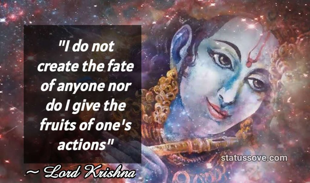 I do not create the fate of anyone nor do I give the fruits of one's actions