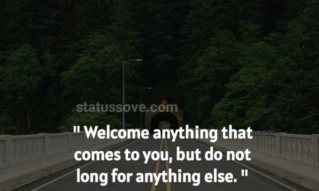 Welcome anything that comes to you, but do not long for anything else